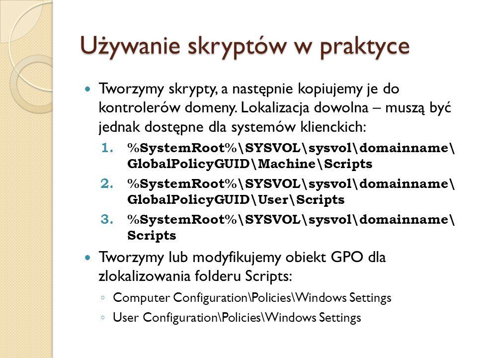 Używanie skryptów w praktyce Tworzymy skrypty, a następnie kopiujemy je do kontrolerów domeny. Lokalizacja dowolna – muszą być jednak dostępne dla sys