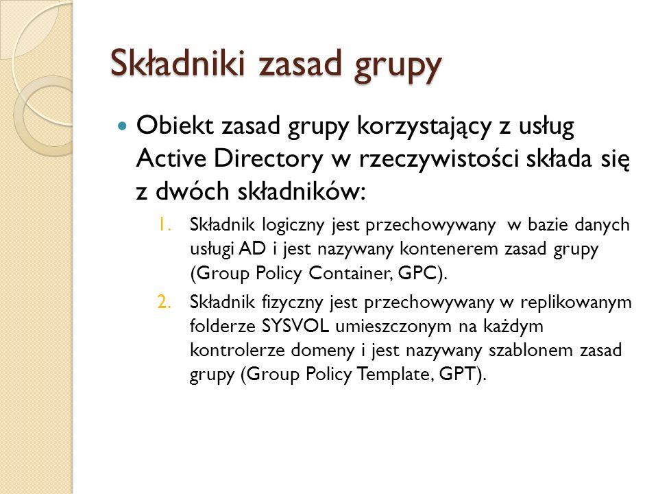 Składniki zasad grupy Obiekt zasad grupy korzystający z usług Active Directory w rzeczywistości składa się z dwóch składników: 1.Składnik logiczny jes