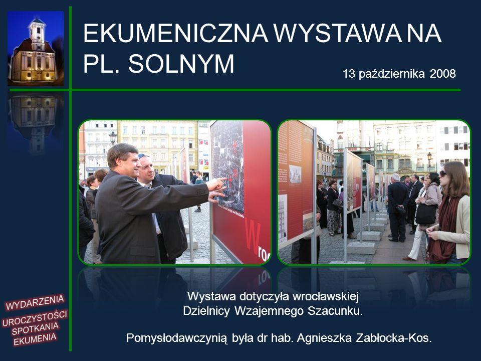 EKUMENICZNA WYSTAWA NA PL. SOLNYM 13 października 2008 Wystawa dotyczyła wrocławskiej Dzielnicy Wzajemnego Szacunku. Pomysłodawczynią była dr hab. Agn