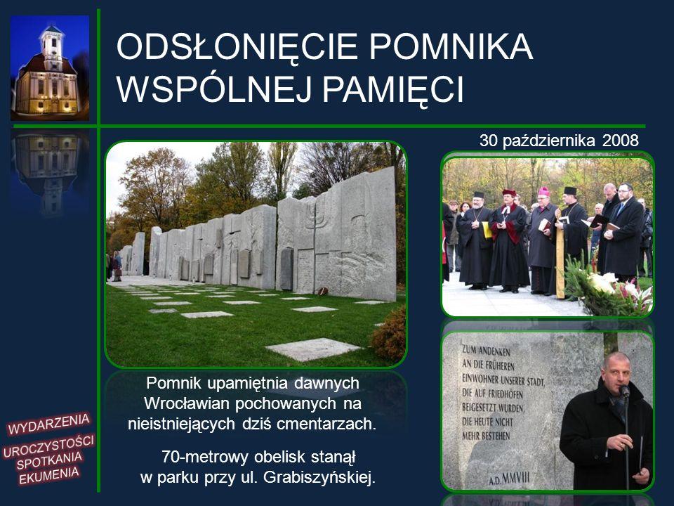 ODSŁONIĘCIE POMNIKA WSPÓLNEJ PAMIĘCI 30 października 2008 Pomnik upamiętnia dawnych Wrocławian pochowanych na nieistniejących dziś cmentarzach. 70-met