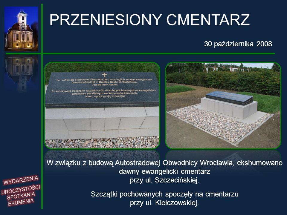 PRZENIESIONY CMENTARZ 30 października 2008 W związku z budową Autostradowej Obwodnicy Wrocławia, ekshumowano dawny ewangelicki cmentarz przy ul. Szcze