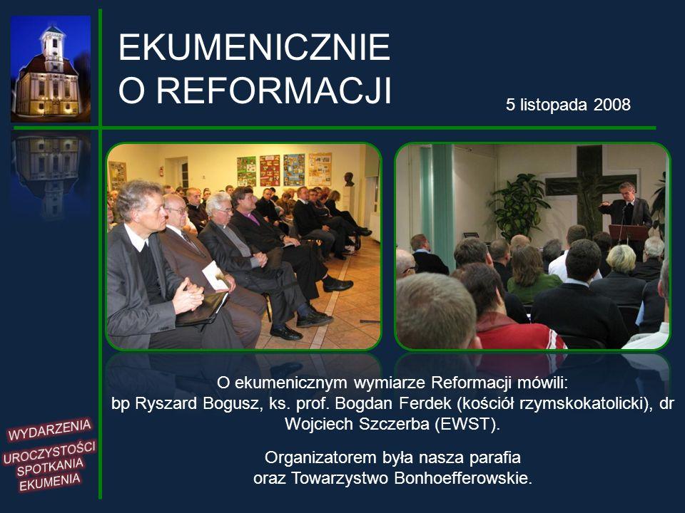 EKUMENICZNIE O REFORMACJI 5 listopada 2008 O ekumenicznym wymiarze Reformacji mówili: bp Ryszard Bogusz, ks. prof. Bogdan Ferdek (kościół rzymskokatol