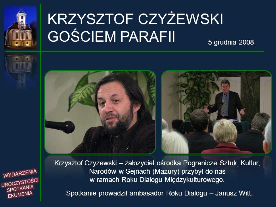 KRZYSZTOF CZYŻEWSKI GOŚCIEM PARAFII 5 grudnia 2008 Krzysztof Czyżewski – założyciel ośrodka Pogranicze Sztuk, Kultur, Narodów w Sejnach (Mazury) przyb