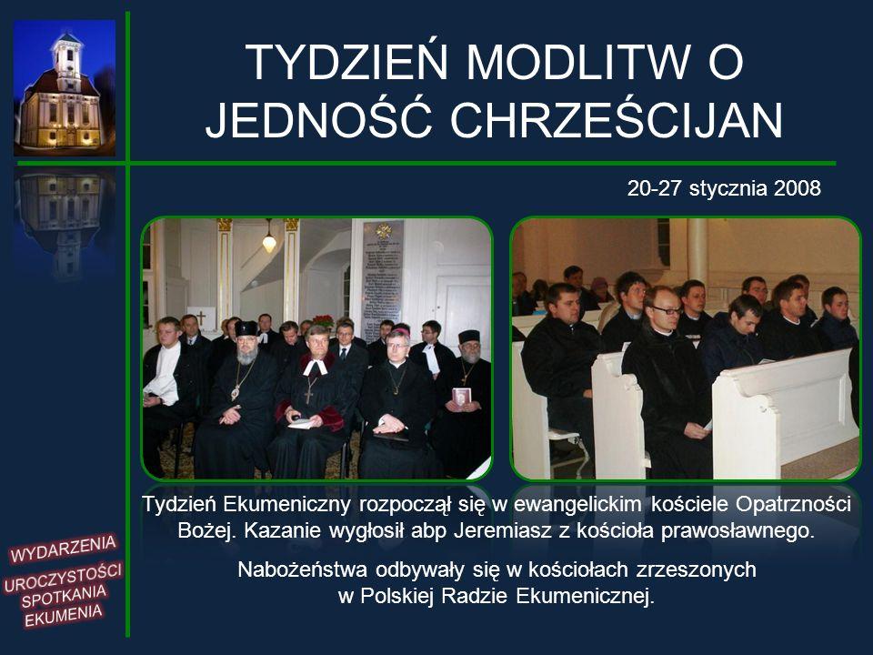 TYDZIEŃ MODLITW O JEDNOŚĆ CHRZEŚCIJAN 20-27 stycznia 2008 Tydzień Ekumeniczny rozpoczął się w ewangelickim kościele Opatrzności Bożej. Kazanie wygłosi