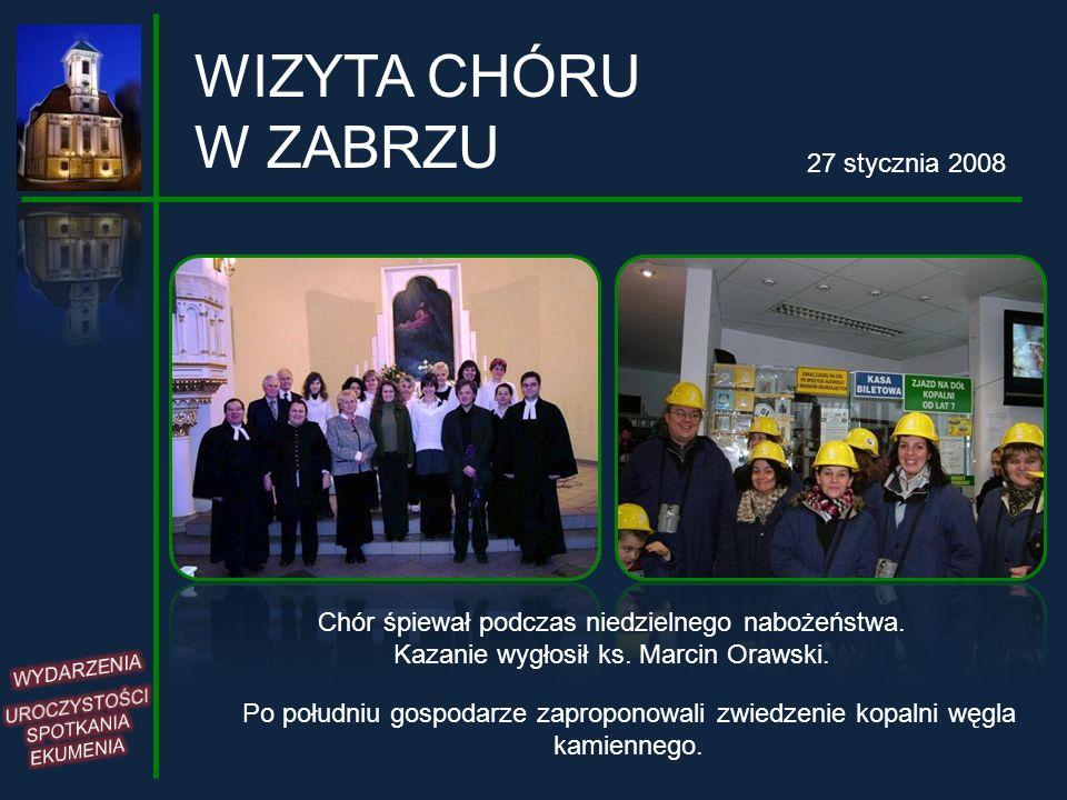 WIZYTA CHÓRU W ZABRZU 27 stycznia 2008 Chór śpiewał podczas niedzielnego nabożeństwa. Kazanie wygłosił ks. Marcin Orawski. Po południu gospodarze zapr