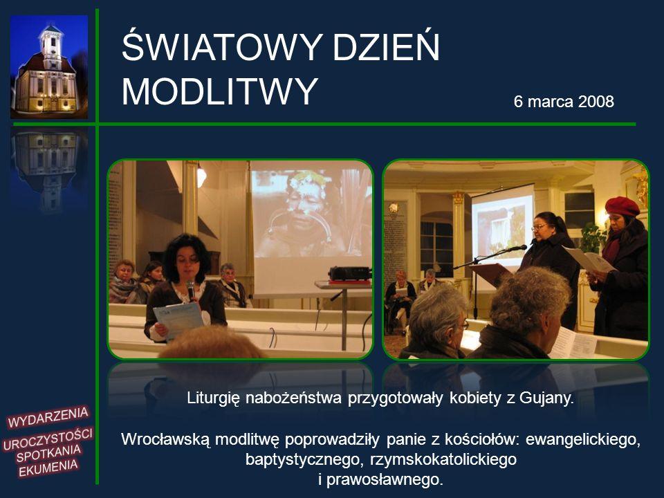 ŚWIATOWY DZIEŃ MODLITWY 6 marca 2008 Liturgię nabożeństwa przygotowały kobiety z Gujany. Wrocławską modlitwę poprowadziły panie z kościołów: ewangelic