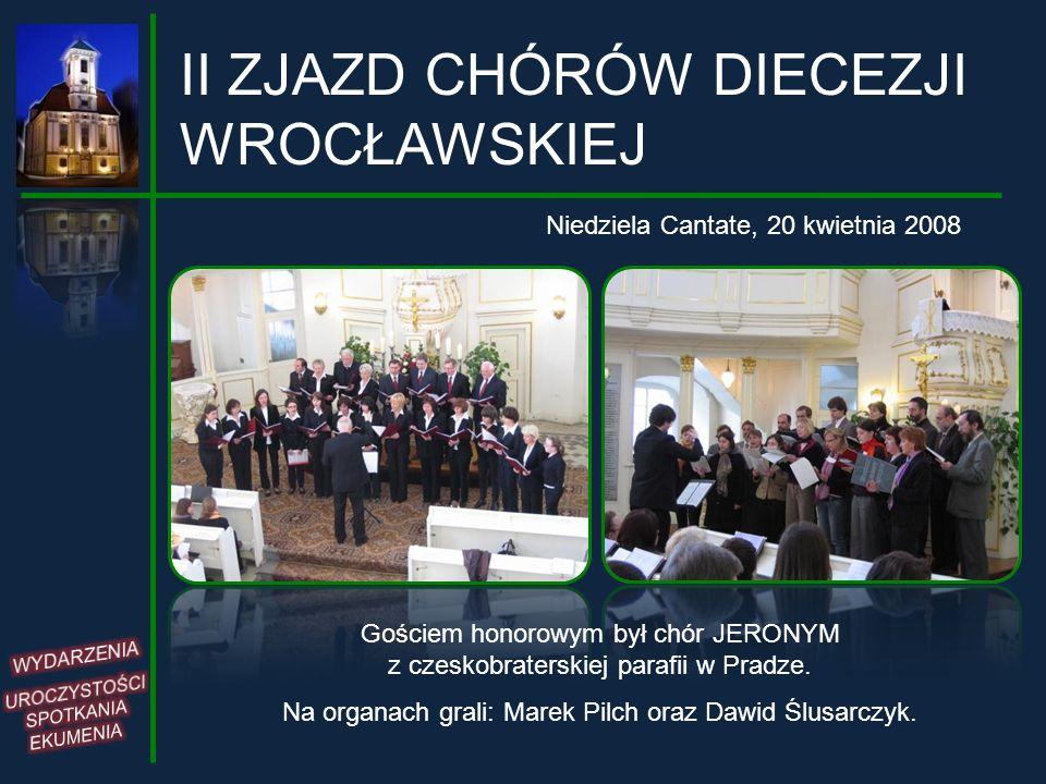 II ZJAZD CHÓRÓW DIECEZJI WROCŁAWSKIEJ Niedziela Cantate, 20 kwietnia 2008 Gościem honorowym był chór JERONYM z czeskobraterskiej parafii w Pradze. Na