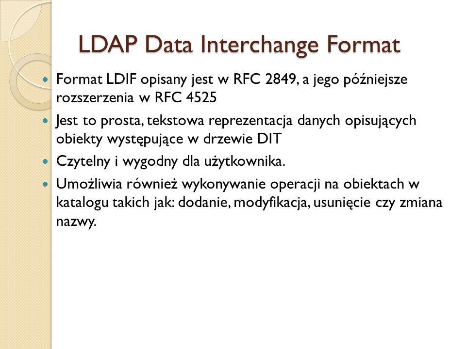 LDAP Data Interchange Format Format LDIF opisany jest w RFC 2849, a jego późniejsze rozszerzenia w RFC 4525 Jest to prosta, tekstowa reprezentacja dan