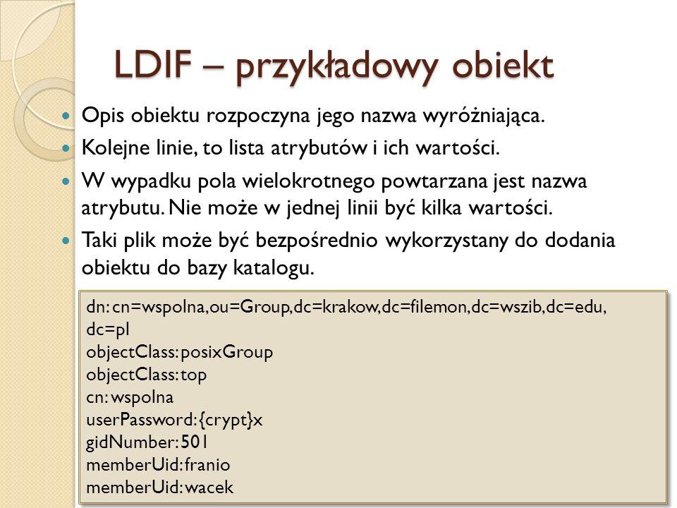 LDIF – przykładowy obiekt Opis obiektu rozpoczyna jego nazwa wyróżniająca. Kolejne linie, to lista atrybutów i ich wartości. W wypadku pola wielokrotn