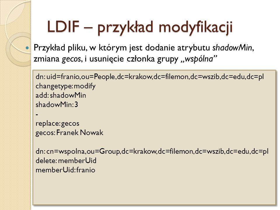 LDIF – przykład modyfikacji Przykład pliku, w którym jest dodanie atrybutu shadowMin, zmiana gecos, i usunięcie członka grupy wspólna dn: uid=franio,o