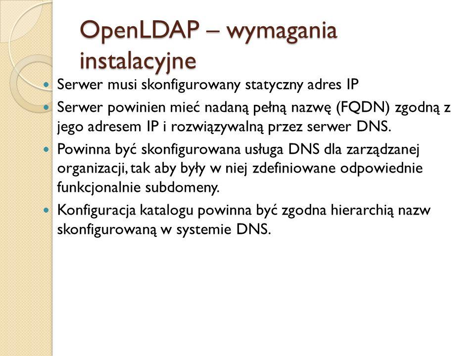 OpenLDAP – wymagania instalacyjne Serwer musi skonfigurowany statyczny adres IP Serwer powinien mieć nadaną pełną nazwę (FQDN) zgodną z jego adresem I
