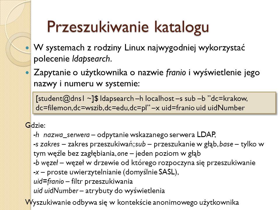 Przeszukiwanie katalogu W systemach z rodziny Linux najwygodniej wykorzystać polecenie ldapsearch. Zapytanie o użytkownika o nazwie franio i wyświetle