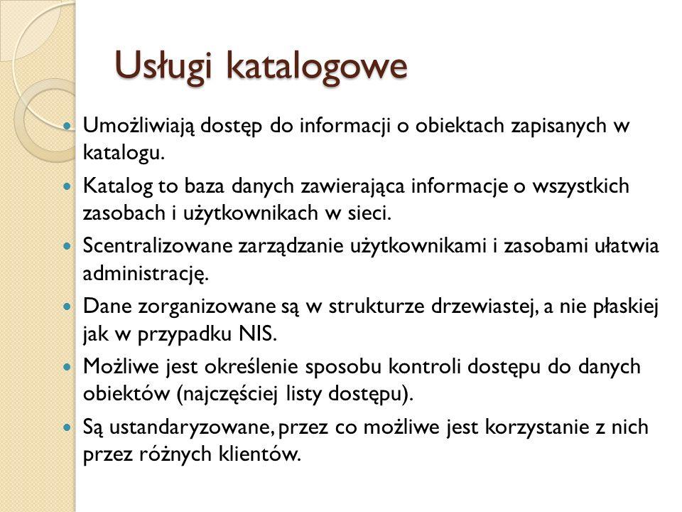 Usługi katalogowe Umożliwiają dostęp do informacji o obiektach zapisanych w katalogu. Katalog to baza danych zawierająca informacje o wszystkich zasob