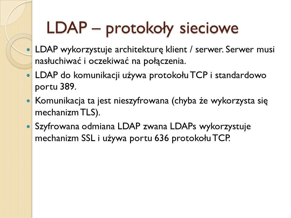 LDAP – protokoły sieciowe LDAP wykorzystuje architekturę klient / serwer. Serwer musi nasłuchiwać i oczekiwać na połączenia. LDAP do komunikacji używa