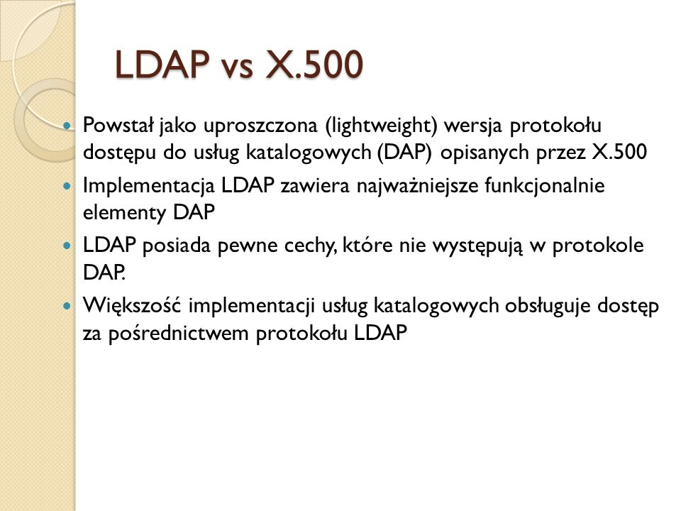 LDAP vs X.500 Powstał jako uproszczona (lightweight) wersja protokołu dostępu do usług katalogowych (DAP) opisanych przez X.500 Implementacja LDAP zaw