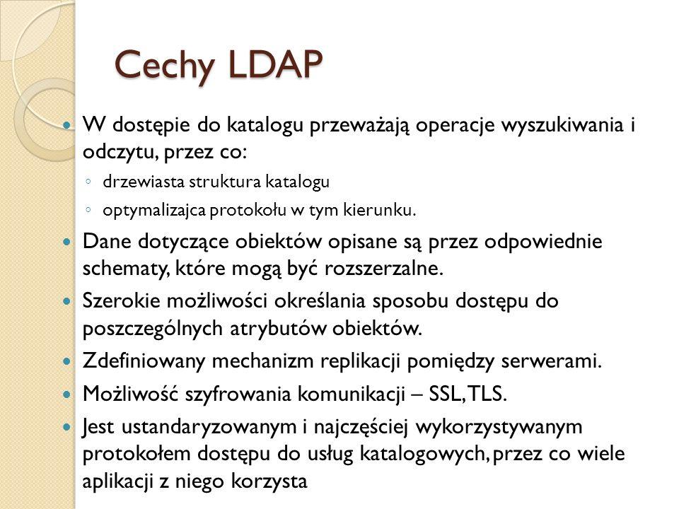 Cechy LDAP W dostępie do katalogu przeważają operacje wyszukiwania i odczytu, przez co: drzewiasta struktura katalogu optymalizajca protokołu w tym ki