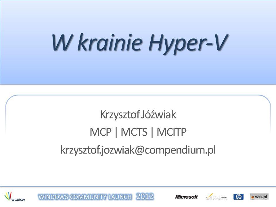 W krainie Hyper-V Krzysztof Jóźwiak MCP | MCTS | MCITP krzysztof.jozwiak@compendium.pl