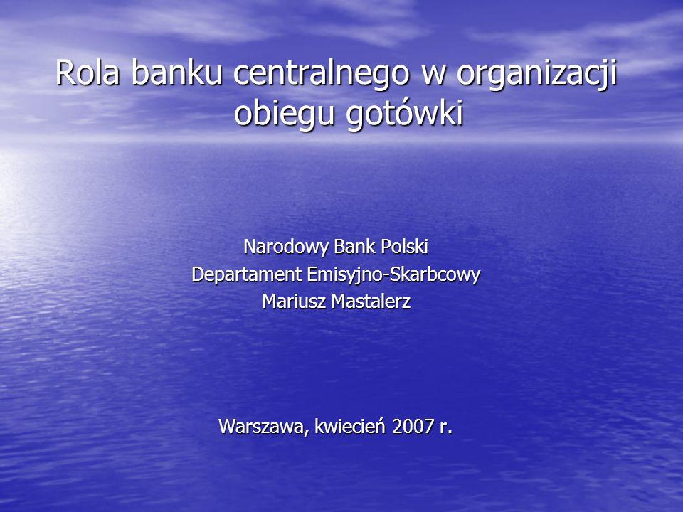 Rola banku centralnego w organizacji obiegu gotówki Narodowy Bank Polski Departament Emisyjno-Skarbcowy Mariusz Mastalerz Warszawa, kwiecień 2007 r.