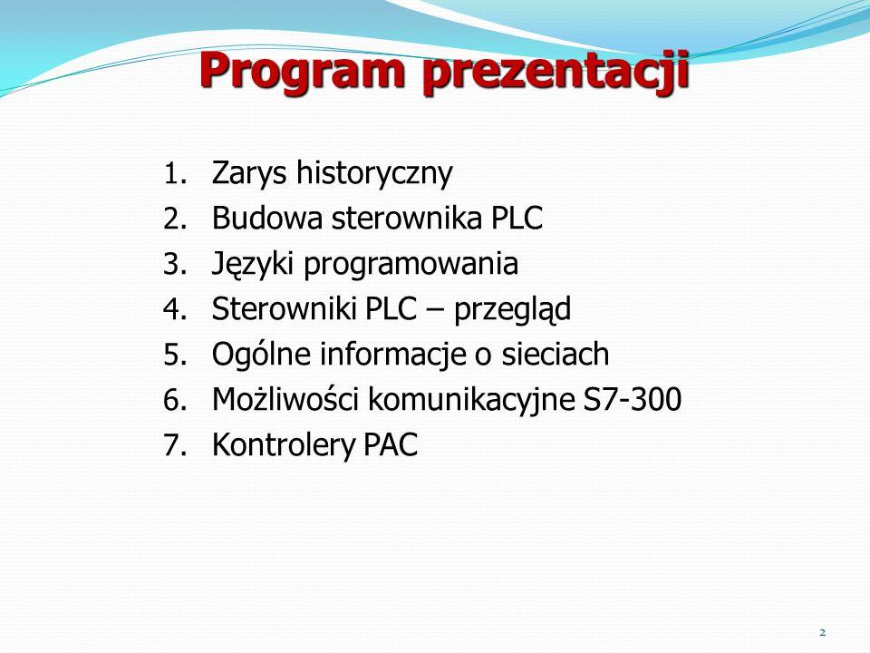 Program prezentacji 1. Zarys historyczny 2. Budowa sterownika PLC 3. Języki programowania 4. Sterowniki PLC – przegląd 5. Ogólne informacje o sieciach