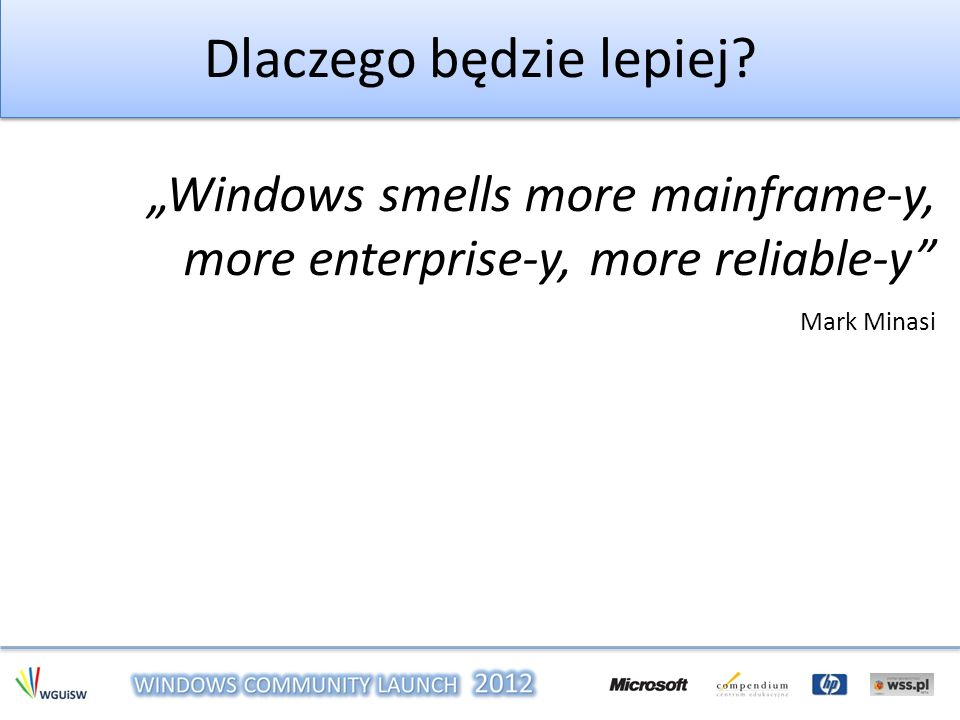 Dlaczego będzie lepiej? Windows smells more mainframe-y, more enterprise-y, more reliable-y Mark Minasi