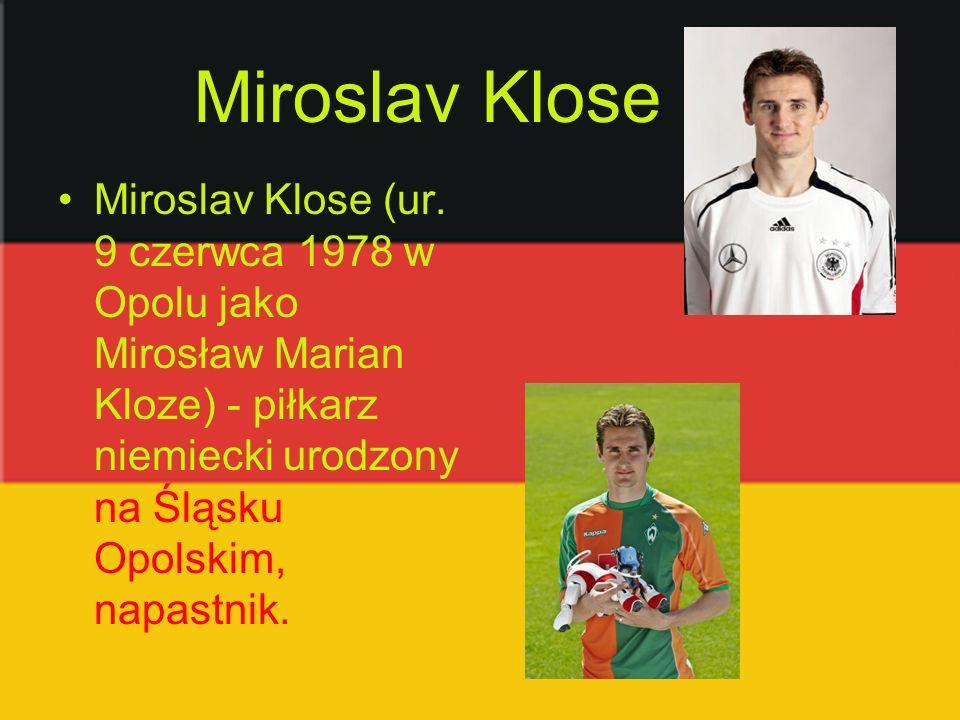 Miroslav Klose Miroslav Klose (ur. 9 czerwca 1978 w Opolu jako Mirosław Marian Kloze) - piłkarz niemiecki urodzony na Śląsku Opolskim, napastnik.