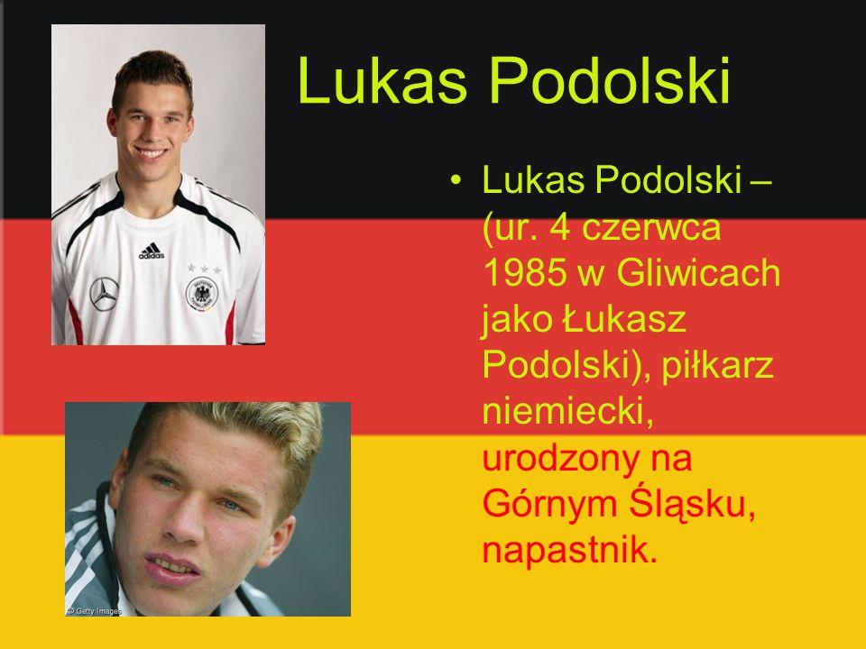 Lukas Podolski Lukas Podolski – (ur. 4 czerwca 1985 w Gliwicach jako Łukasz Podolski), piłkarz niemiecki, urodzony na Górnym Śląsku, napastnik.