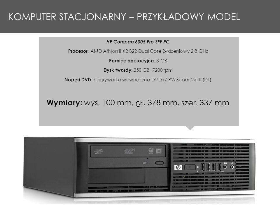KOMPUTER STACJONARNY – PRZYKŁADOWY MODEL HP Compaq 6005 Pro SFF PC Procesor: AMD Athlon II X2 B22 Dual Core 2 rdzeniowy 2,8 GHz Pamięć operacyjna: 3 GB Dysk twardy: 250 GB, 7200 rpm Napęd DVD: nagrywarka wewnętrzna DVD+/-RW Super Multi (DL) Wymiary: wys.