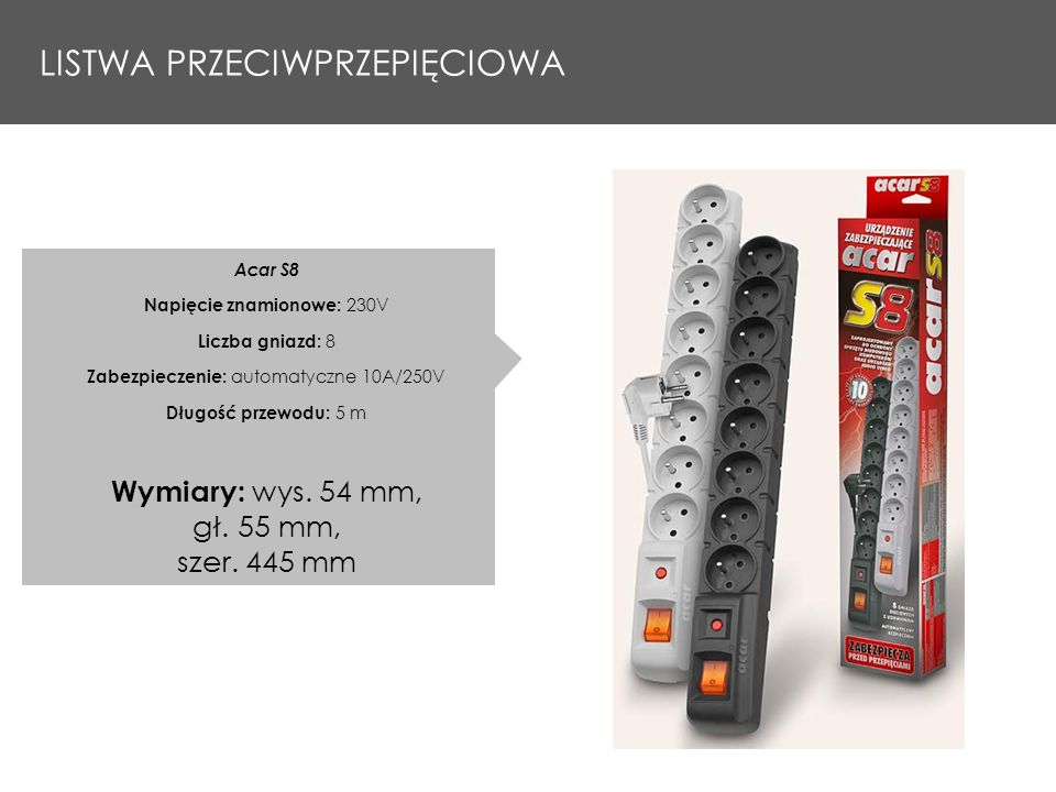 LISTWA PRZECIWPRZEPIĘCIOWA Acar S8 Napięcie znamionowe: 230V Liczba gniazd: 8 Zabezpieczenie: automatyczne 10A/250V Długość przewodu: 5 m Wymiary: wys