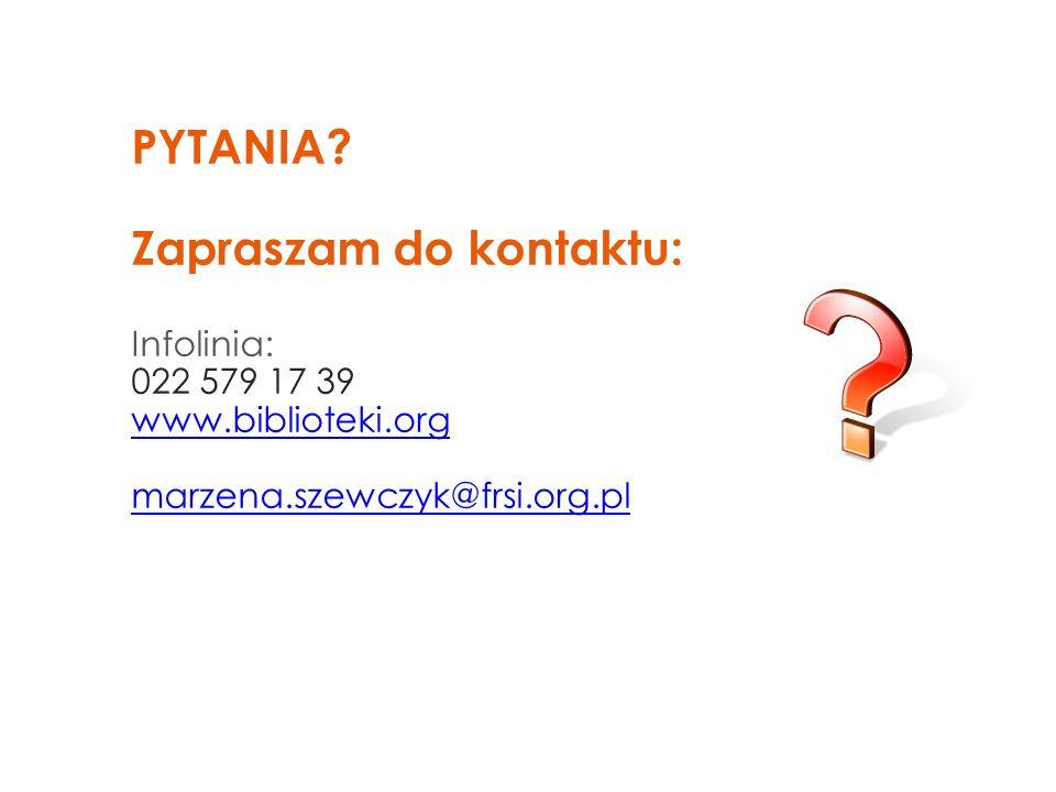 PYTANIA? Zapraszam do kontaktu: Infolinia: 022 579 17 39 www.biblioteki.org marzena.szewczyk@frsi.org.pl