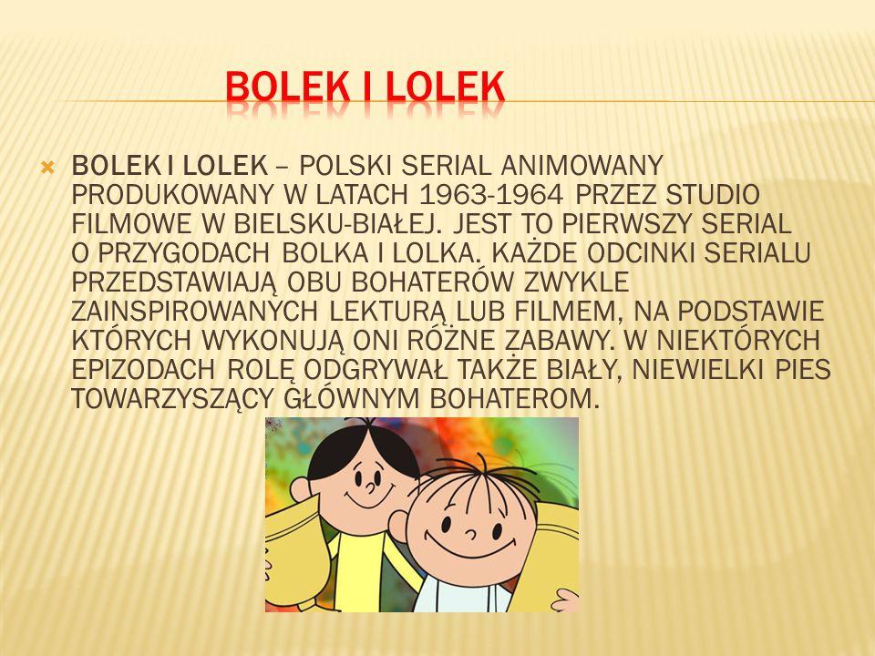 BOLEK I LOLEK – POLSKI SERIAL ANIMOWANY PRODUKOWANY W LATACH 1963-1964 PRZEZ STUDIO FILMOWE W BIELSKU-BIAŁEJ. JEST TO PIERWSZY SERIAL O PRZYGODACH BOL