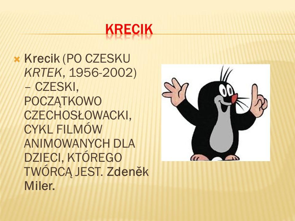 Krecik (PO CZESKU KRTEK, 1956-2002) – CZESKI, POCZĄTKOWO CZECHOSŁOWACKI, CYKL FILMÓW ANIMOWANYCH DLA DZIECI, KTÓREGO TWÓRCĄ JEST.