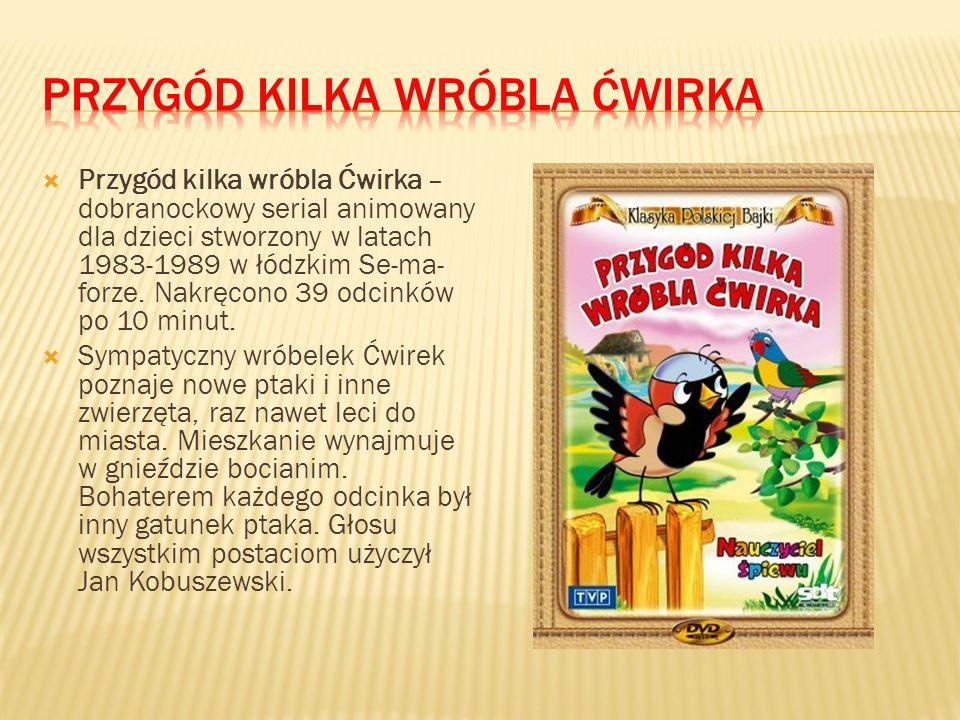 Przygód kilka wróbla Ćwirka – dobranockowy serial animowany dla dzieci stworzony w latach 1983-1989 w łódzkim Se-ma- forze.