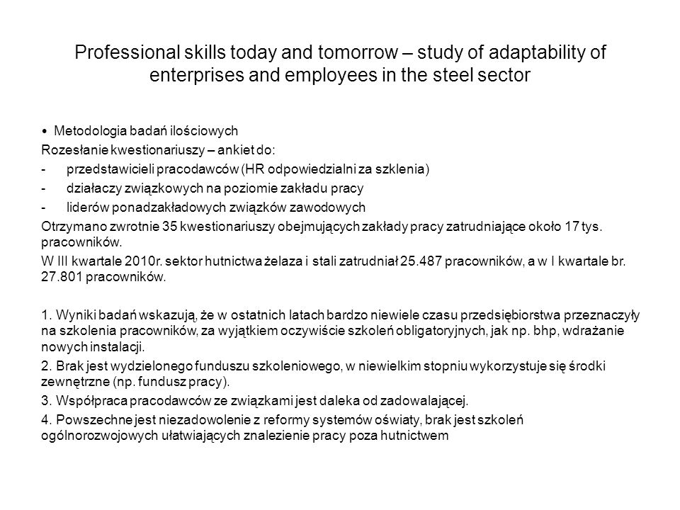 Professional skills today and tomorrow – study of adaptability of enterprises and employees in the steel sector Metodologia badań jakościowych (zakończenie realizacji końca 12/2010) Przeprowadzenie wywiadów indywidualnych w 15 wybranych przedsiębiorstwach, z czego 5 to oddziały ArcelorMittal Poland.
