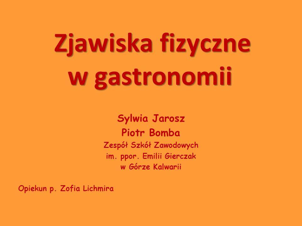 Zjawiska fizyczne w gastronomii Sylwia Jarosz Piotr Bomba Zespół Szkół Zawodowych im. ppor. Emilii Gierczak w Górze Kalwarii Opiekun p. Zofia Lichmira