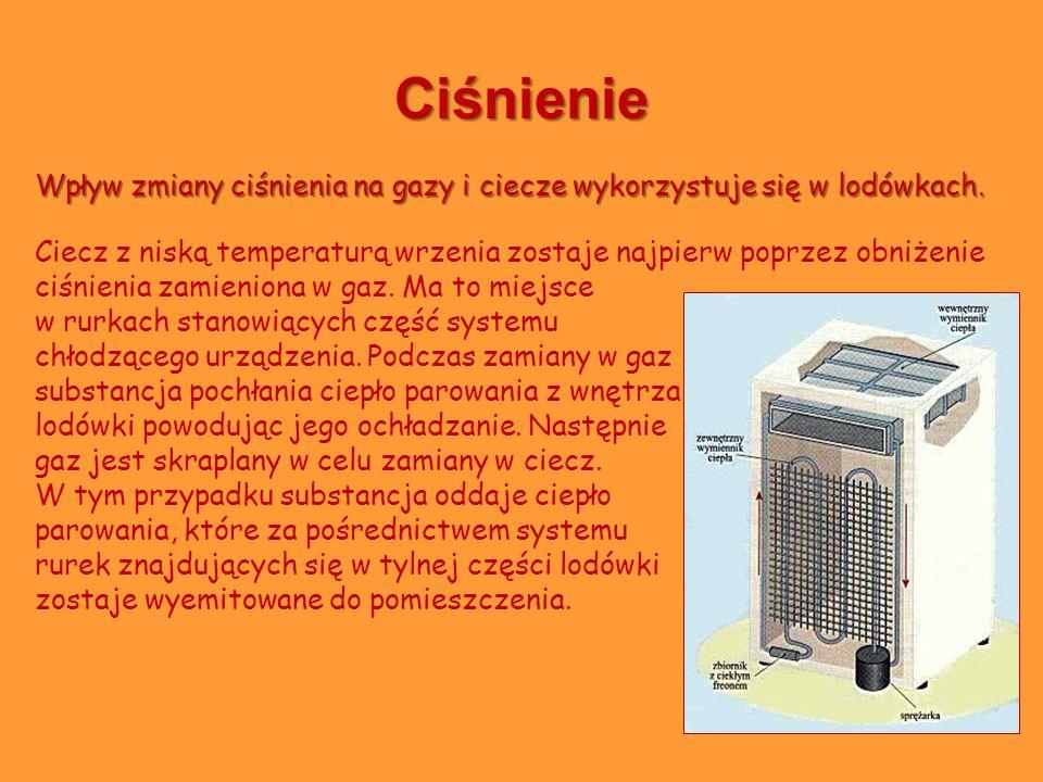 Ciśnienie Wpływ zmiany ciśnienia na gazy i ciecze wykorzystuje się w lodówkach. Ciecz z niską temperaturą wrzenia zostaje najpierw poprzez obniżenie c