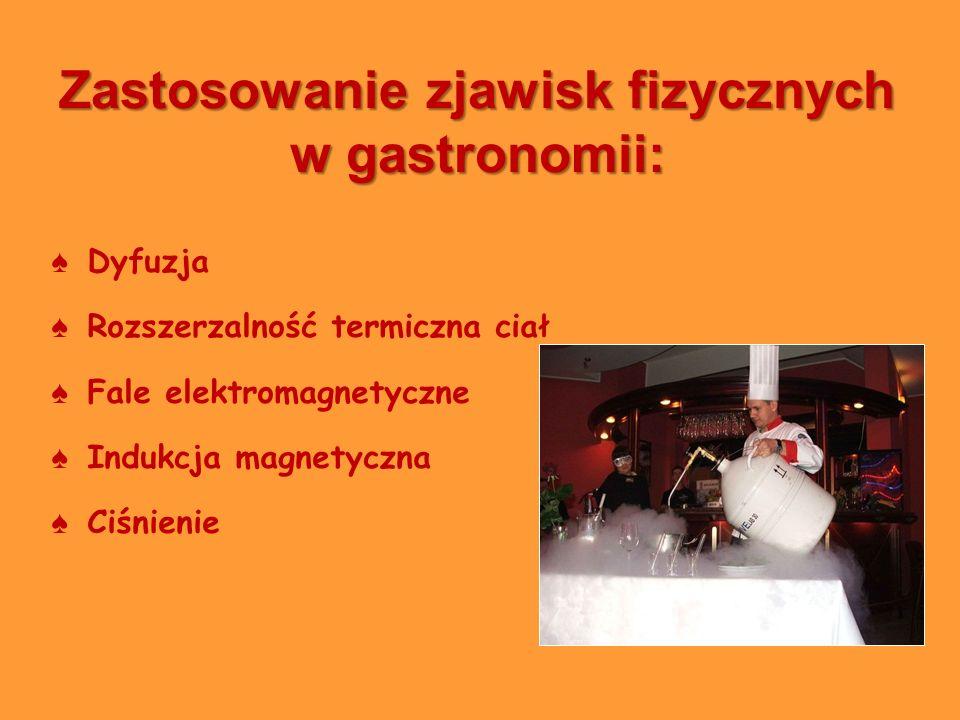 Zastosowanie zjawisk fizycznych w gastronomii: Dyfuzja Rozszerzalność termiczna ciał Fale elektromagnetyczne Indukcja magnetyczna Ciśnienie