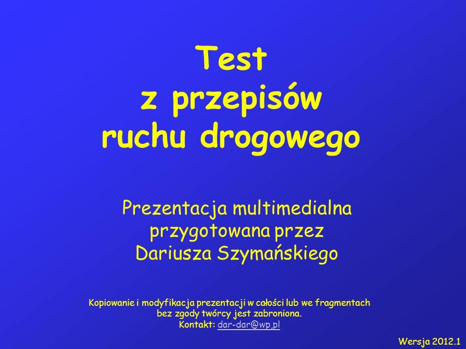 Test z przepisów ruchu drogowego Prezentacja multimedialna przygotowana przez Dariusza Szymańskiego Kopiowanie i modyfikacja prezentacji w całości lub we fragmentach bez zgody twórcy jest zabroniona.