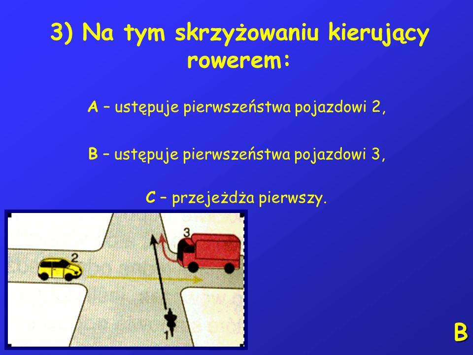 3) Na tym skrzyżowaniu kierujący rowerem: A – ustępuje pierwszeństwa pojazdowi 2, B – ustępuje pierwszeństwa pojazdowi 3, C – przejeżdża pierwszy.