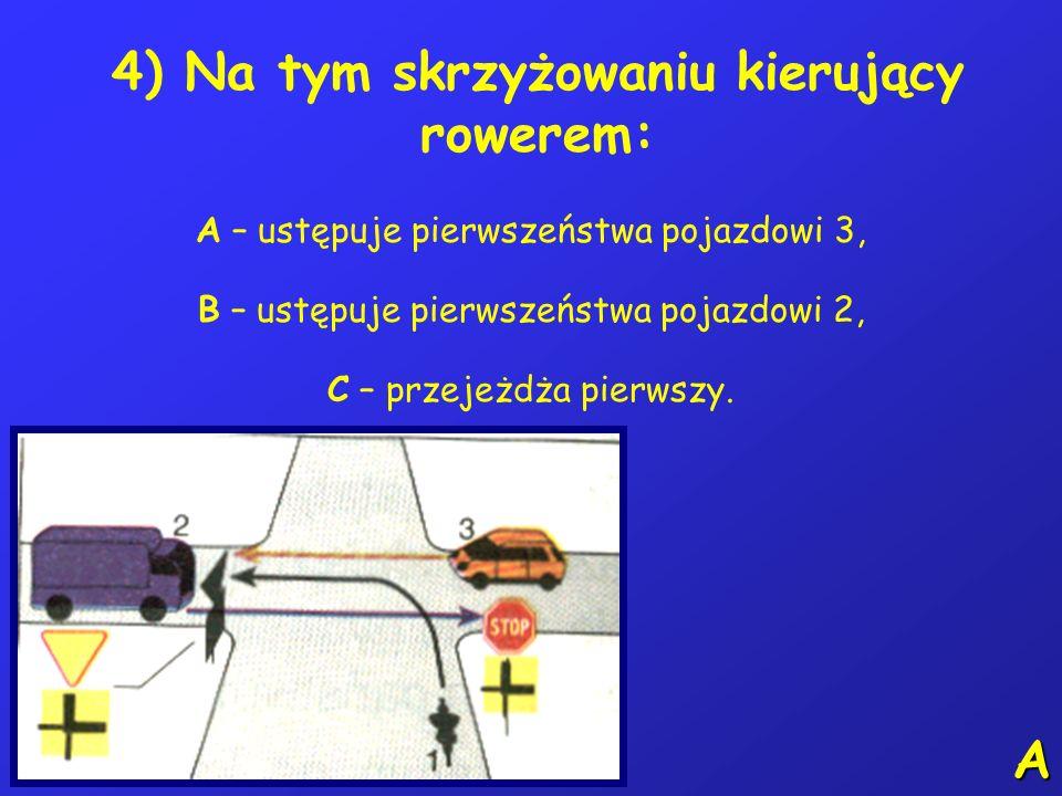 4) Na tym skrzyżowaniu kierujący rowerem: A – ustępuje pierwszeństwa pojazdowi 3, B – ustępuje pierwszeństwa pojazdowi 2, C – przejeżdża pierwszy.
