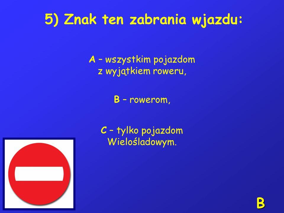 5) Znak ten zabrania wjazdu: A – wszystkim pojazdom z wyjątkiem roweru, B – rowerom, C – tylko pojazdom Wielośladowym.