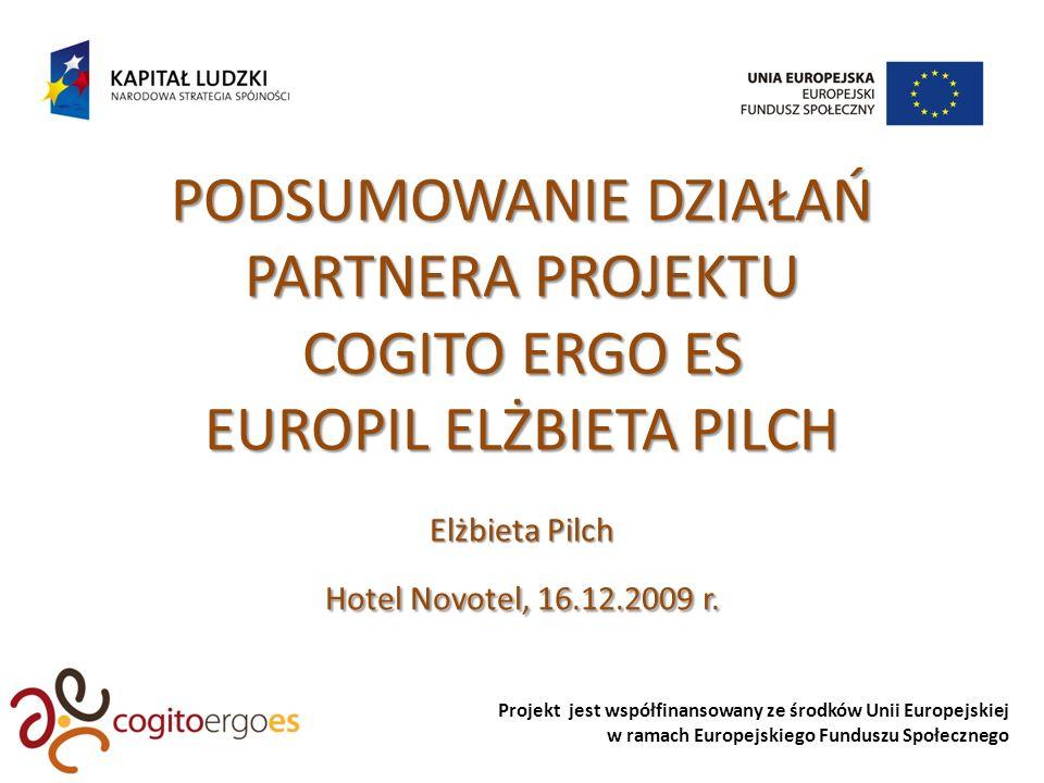 Projekt jest współfinansowany ze środków Unii Europejskiej w ramach Europejskiego Funduszu Społecznego PODSUMOWANIE DZIAŁAŃ PARTNERA PROJEKTU COGITO ERGO ES EUROPIL ELŻBIETA PILCH Elżbieta Pilch Hotel Novotel, 16.12.2009 r.