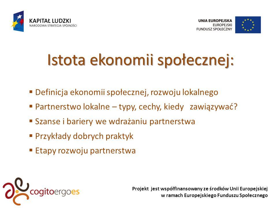 Projekt jest współfinansowany ze środków Unii Europejskiej w ramach Europejskiego Funduszu Społecznego Istota ekonomii społecznej: Definicja ekonomii społecznej, rozwoju lokalnego Partnerstwo lokalne – typy, cechy, kiedy zawiązywać.