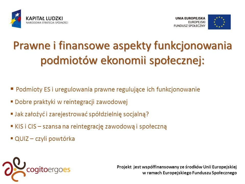 Projekt jest współfinansowany ze środków Unii Europejskiej w ramach Europejskiego Funduszu Społecznego Prawne i finansowe aspekty funkcjonowania podmiotów ekonomii społecznej: Podmioty ES i uregulowania prawne regulujące ich funkcjonowanie Dobre praktyki w reintegracji zawodowej Jak założyć i zarejestrować spółdzielnię socjalną.