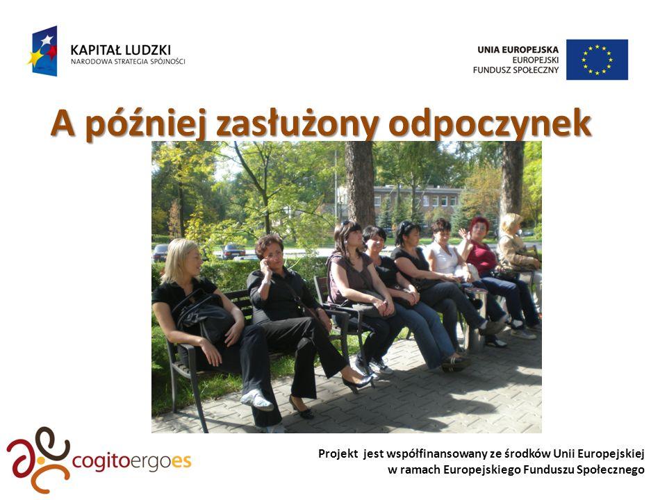 Projekt jest współfinansowany ze środków Unii Europejskiej w ramach Europejskiego Funduszu Społecznego A później zasłużony odpoczynek