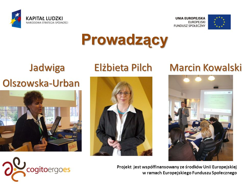 Projekt jest współfinansowany ze środków Unii Europejskiej w ramach Europejskiego Funduszu Społecznego Prowadzący Jadwiga Elżbieta Pilch Marcin Kowalski Jadwiga Elżbieta Pilch Marcin KowalskiOlszowska-Urban