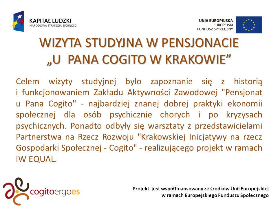 Projekt jest współfinansowany ze środków Unii Europejskiej w ramach Europejskiego Funduszu Społecznego WIZYTA STUDYJNA W PENSJONACIE U PANA COGITO W KRAKOWIE Celem wizyty studyjnej było zapoznanie się z historią i funkcjonowaniem Zakładu Aktywności Zawodowej Pensjonat u Pana Cogito - najbardziej znanej dobrej praktyki ekonomii społecznej dla osób psychicznie chorych i po kryzysach psychicznych.