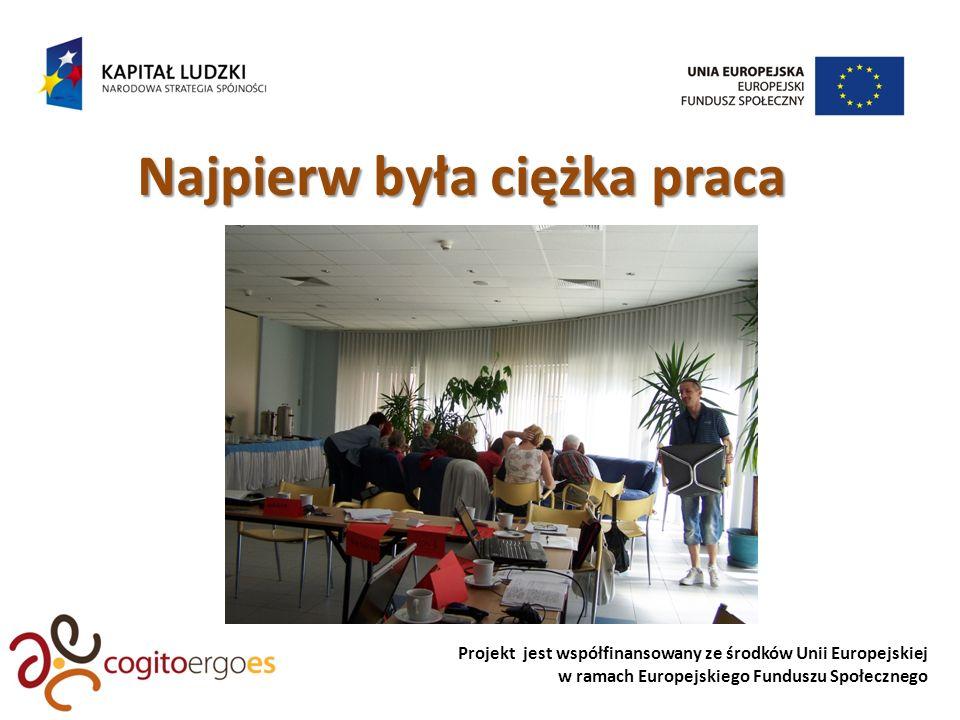 Projekt jest współfinansowany ze środków Unii Europejskiej w ramach Europejskiego Funduszu Społecznego Najpierw była ciężka praca