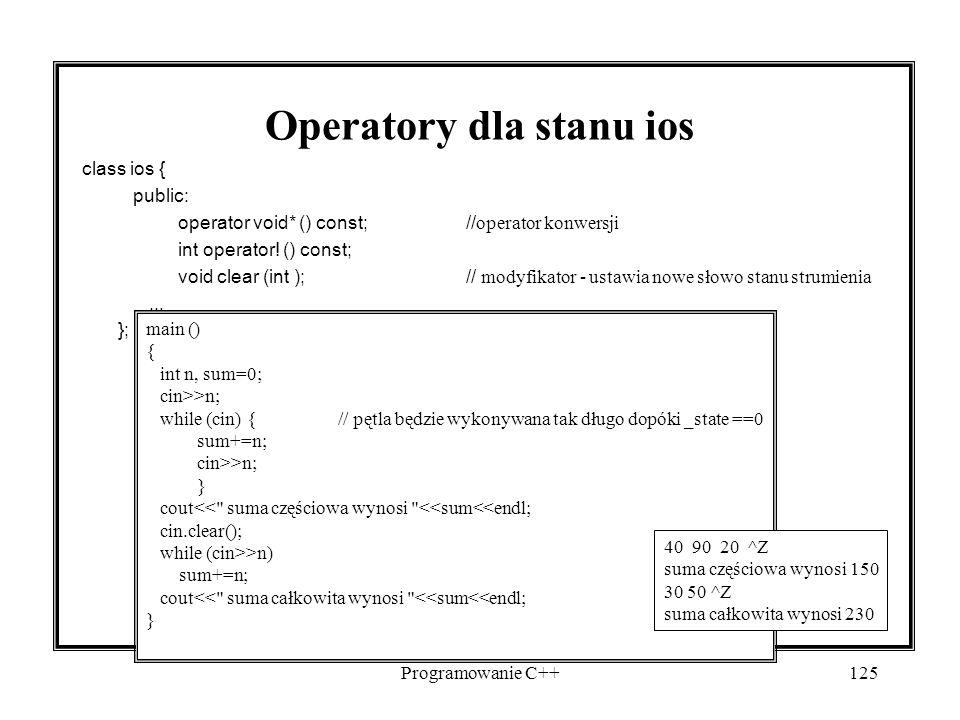 Programowanie C++125 Operatory dla stanu ios class ios { public: operator void* () const;// operator konwersji int operator! () const; void clear (int