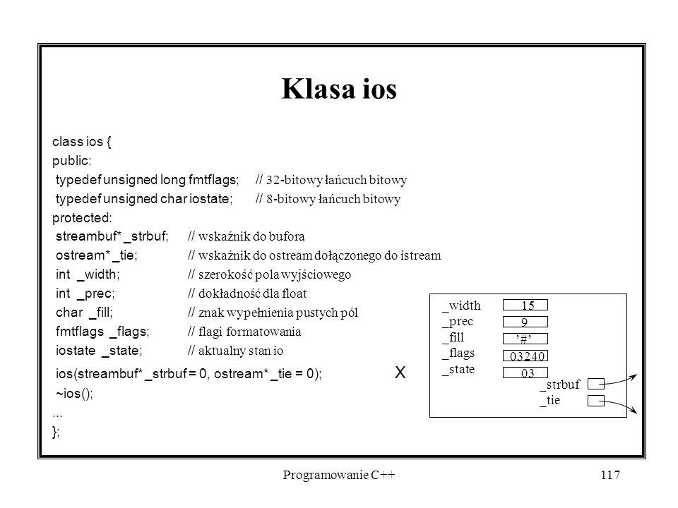Programowanie C++117 Klasa ios class ios { public: typedef unsigned long fmtflags; // 32-bitowy łańcuch bitowy typedef unsigned char iostate;// 8-bito