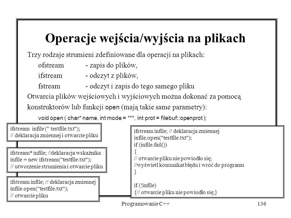 Programowanie C++136 Operacje wejścia/wyjścia na plikach Trzy rodzaje strumieni zdefiniowane dla operacji na plikach: ofstream - zapis do plików, ifst